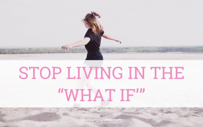 "Stop Living In the ""What If'"""