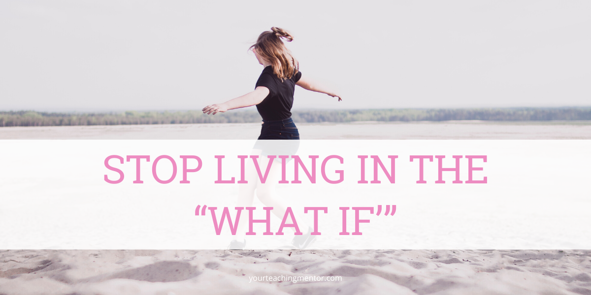 """Stop Living In the """"What If'"""""""