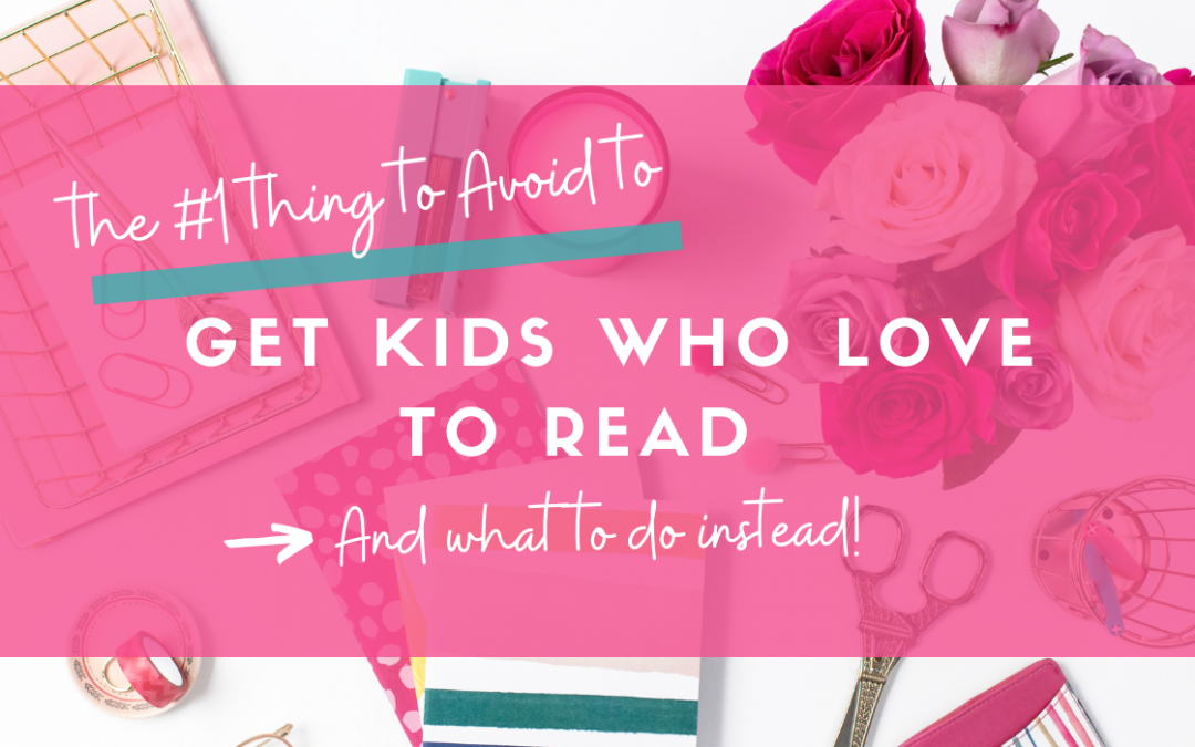 The number one thing to avoid to get kids to love reading!